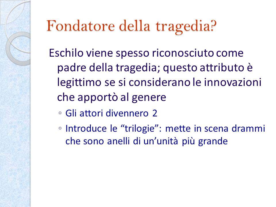 Fondatore della tragedia? Eschilo viene spesso riconosciuto come padre della tragedia; questo attributo è legittimo se si considerano le innovazioni c