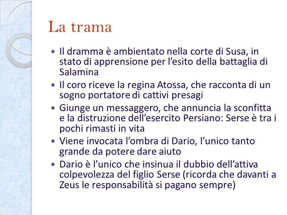La trama Il dramma è ambientato nella corte di Susa, in stato di apprensione per lesito della battaglia di Salamina Il coro riceve la regina Atossa, c