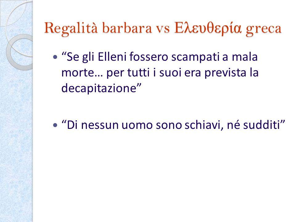 Regalità barbara vs Ελευθερία greca Se gli Elleni fossero scampati a mala morte… per tutti i suoi era prevista la decapitazione Di nessun uomo sono sc