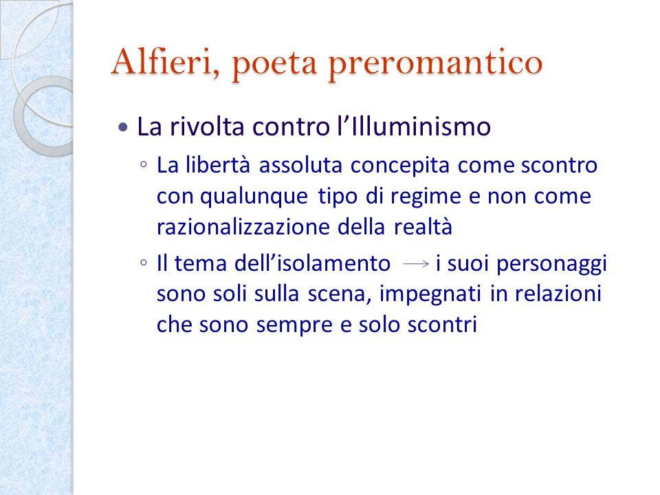 Alfieri, poeta preromantico La rivolta contro lIlluminismo La libertà assoluta concepita come scontro con qualunque tipo di regime e non come razional