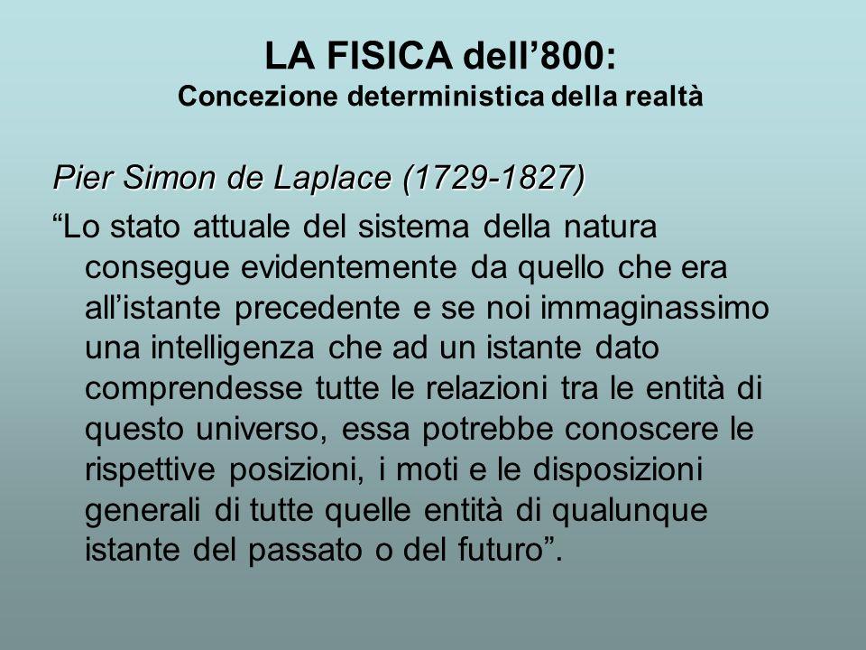 LA FISICA dell800: Concezione deterministica della realtà Pier Simon de Laplace (1729-1827) Lo stato attuale del sistema della natura consegue evident