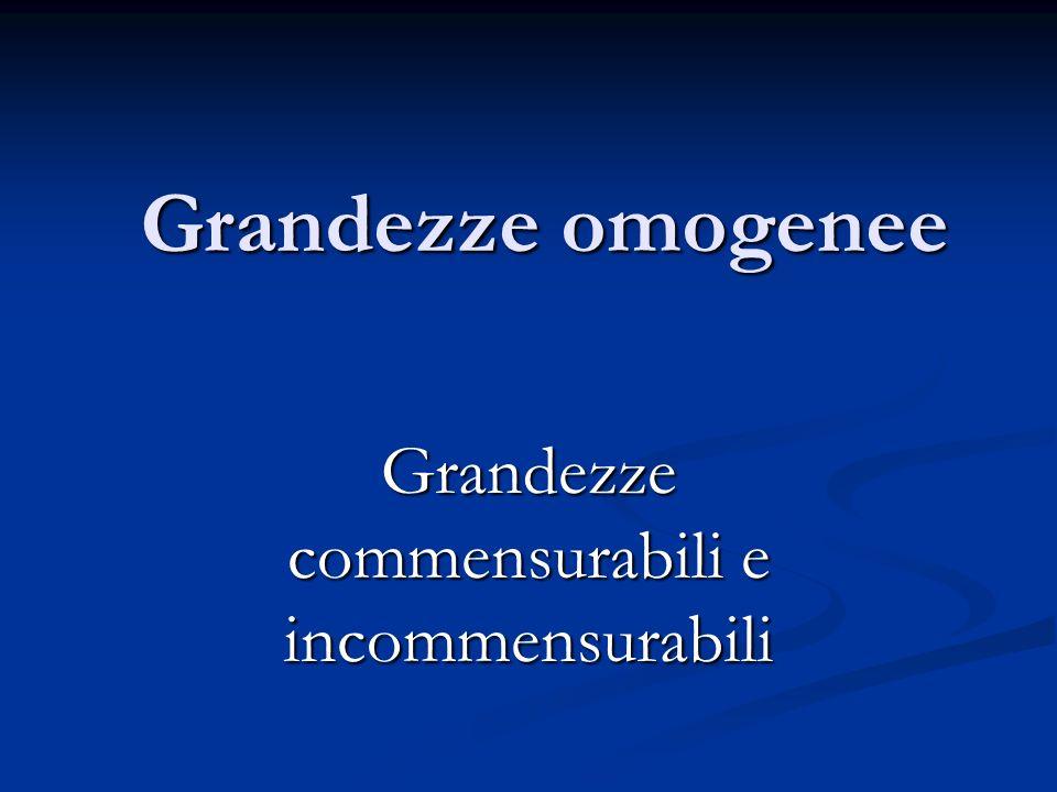 Grandezze omogenee Grandezze commensurabili e incommensurabili