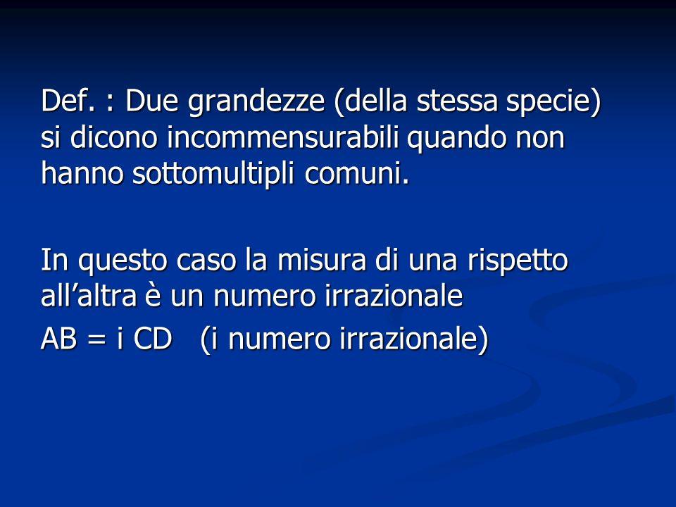 Def. : Due grandezze (della stessa specie) si dicono incommensurabili quando non hanno sottomultipli comuni. In questo caso la misura di una rispetto