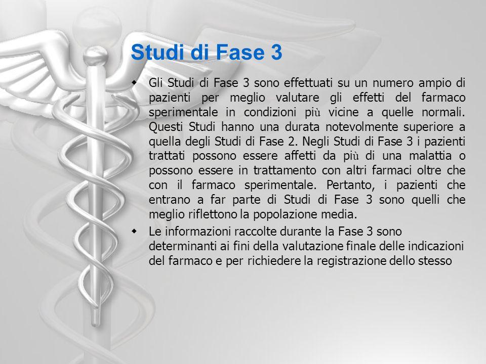 Studi di Fase 3B Vengono definiti Studi di Fase 3B, quelli condotti dopo l approvazione del farmaco sperimentale ma prima della sua commercializzazione.