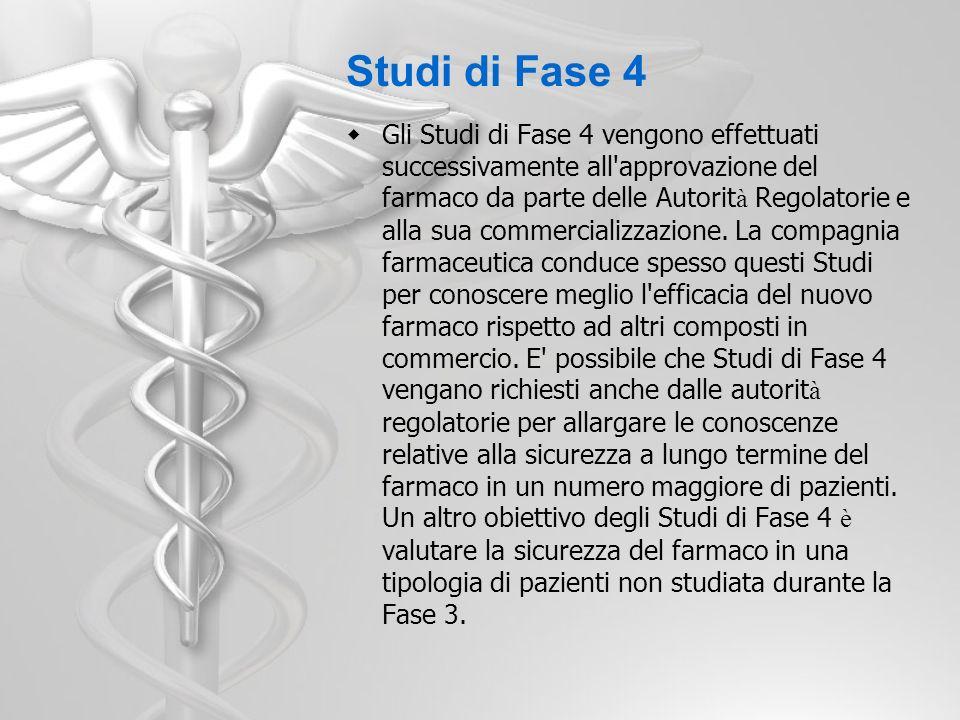 Studi di Fase 4 Gli Studi di Fase 4 vengono effettuati successivamente all'approvazione del farmaco da parte delle Autorit à Regolatorie e alla sua co
