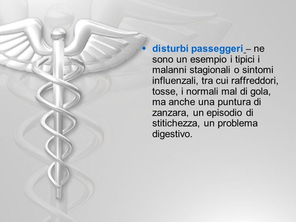 disturbi passeggeri – ne sono un esempio i tipici i malanni stagionali o sintomi influenzali, tra cui raffreddori, tosse, i normali mal di gola, ma an