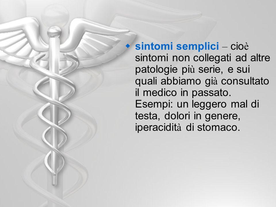 sintomi semplici – cio è sintomi non collegati ad altre patologie pi ù serie, e sui quali abbiamo gi à consultato il medico in passato. Esempi: un leg