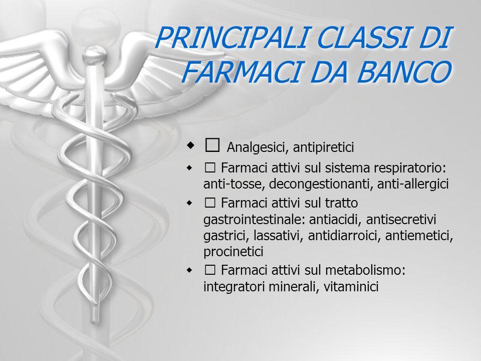 PRINCIPALI CLASSI DI FARMACI DA BANCO Analgesici, antipiretici Farmaci attivi sul sistema respiratorio: anti-tosse, decongestionanti, anti-allergici F
