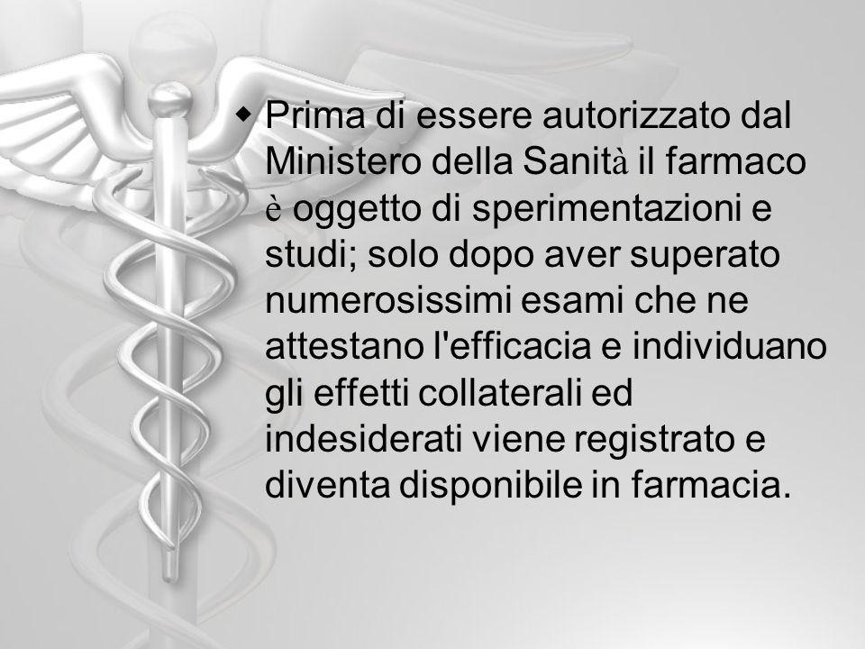Prima di essere autorizzato dal Ministero della Sanit à il farmaco è oggetto di sperimentazioni e studi; solo dopo aver superato numerosissimi esami c