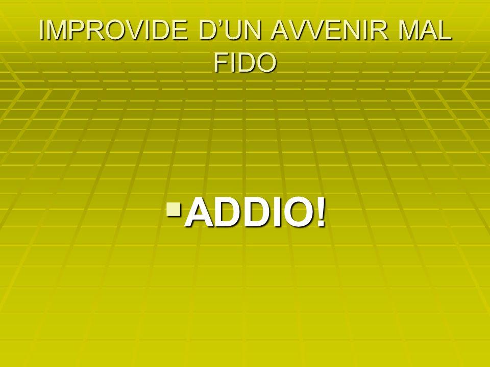 IMPROVIDE DUN AVVENIR MAL FIDO ADDIO! ADDIO!