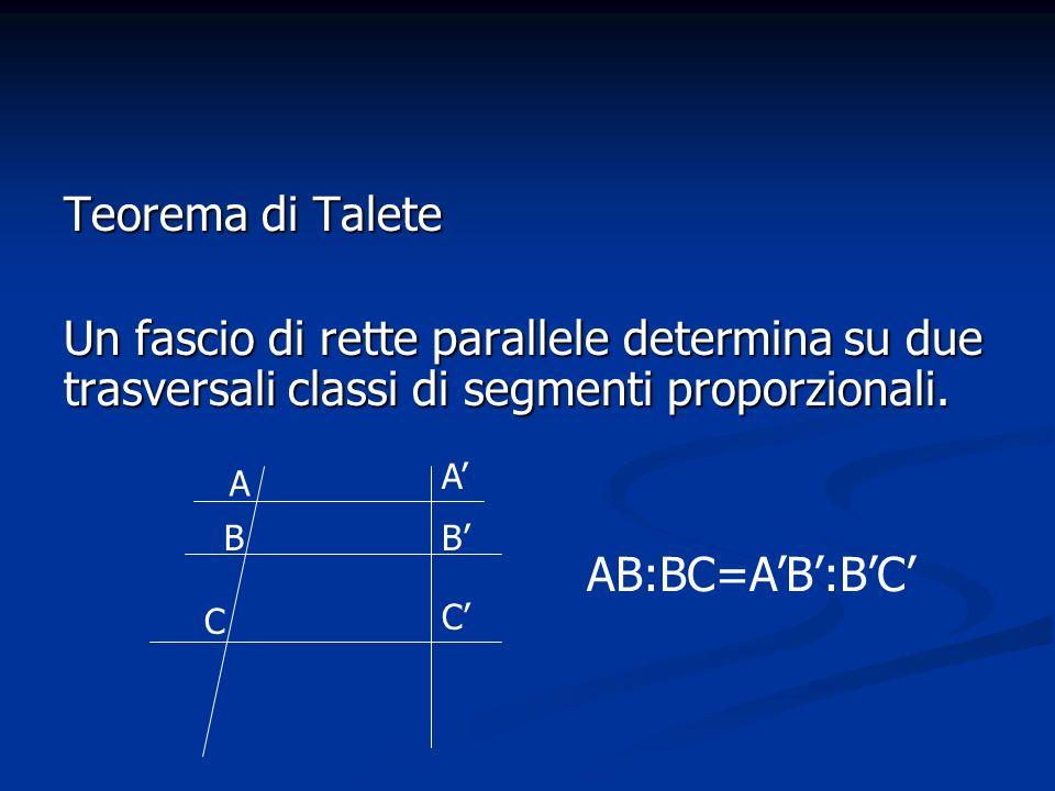 Teorema di Talete Un fascio di rette parallele determina su due trasversali classi di segmenti proporzionali. A C A B C B AB:BC=AB:BC