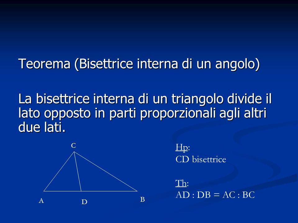Teorema (Bisettrice interna di un angolo) La bisettrice interna di un triangolo divide il lato opposto in parti proporzionali agli altri due lati. A C