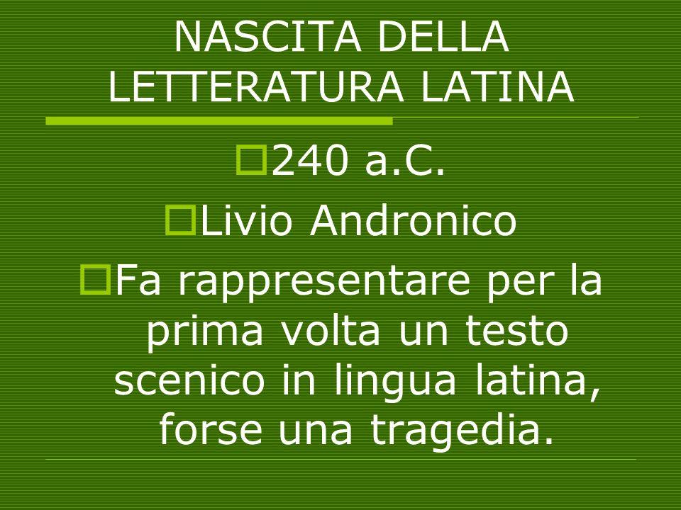 NASCITA DELLA LETTERATURA LATINA 240 a.C. Livio Andronico Fa rappresentare per la prima volta un testo scenico in lingua latina, forse una tragedia.