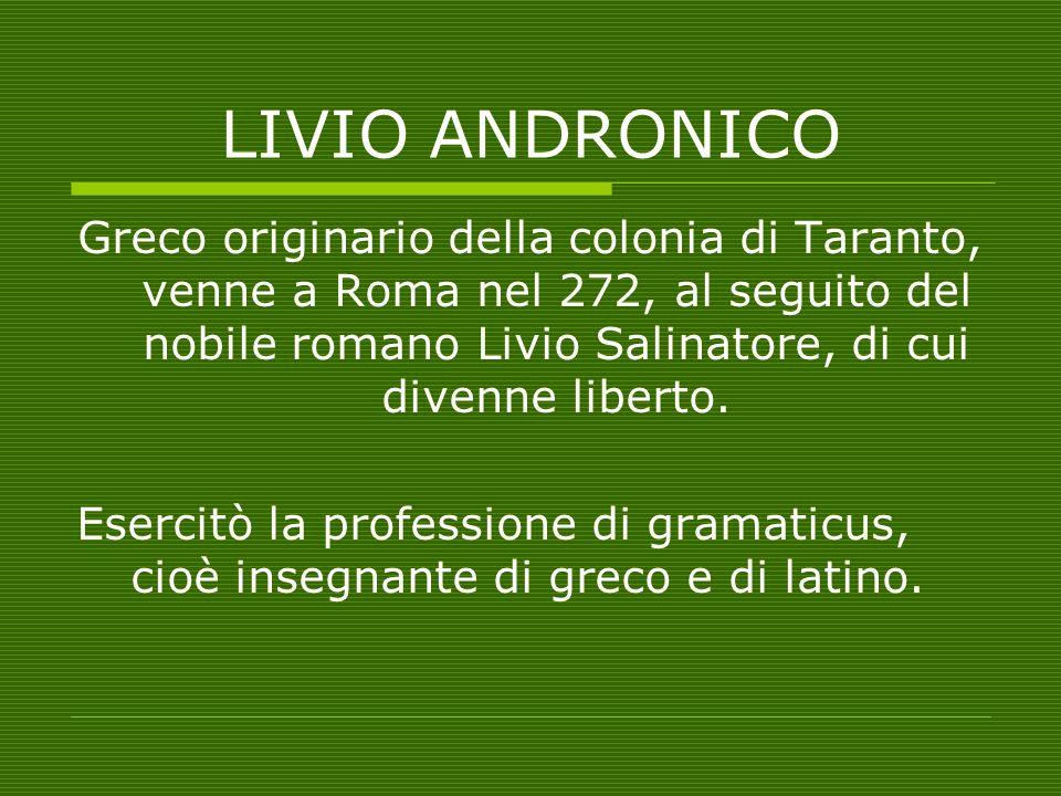 LIVIO ANDRONICO Varrone, Cicerone e Orazio sono concordi nellindicarlo come il primo autore della letteratura latina Scrisse: -tragedie e commedie, di cui possediamo molto poco -Un Partenio (canto di fanciulle) in onore di Giunone (207)
