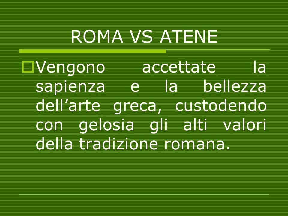 ROMA VS ATENE Vengono accettate la sapienza e la bellezza dellarte greca, custodendo con gelosia gli alti valori della tradizione romana.