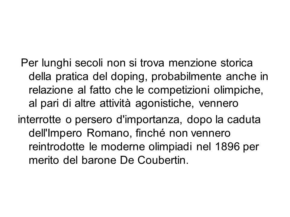 Per lunghi secoli non si trova menzione storica della pratica del doping, probabilmente anche in relazione al fatto che le competizioni olimpiche, al pari di altre attività agonistiche, vennero interrotte o persero d importanza, dopo la caduta dell Impero Romano, finché non vennero reintrodotte le moderne olimpiadi nel 1896 per merito del barone De Coubertin.