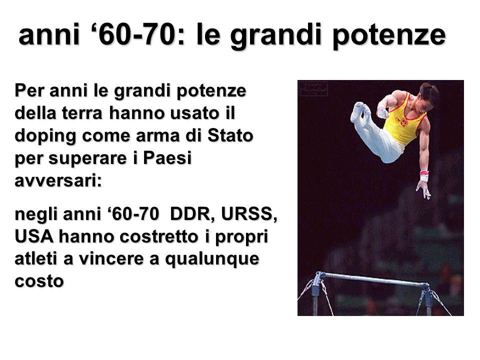 anni 60-70: le grandi potenze Per anni le grandi potenze della terra hanno usato il doping come arma di Stato per superare i Paesi avversari: negli anni 60-70 DDR, URSS, USA hanno costretto i propri atleti a vincere a qualunque costo