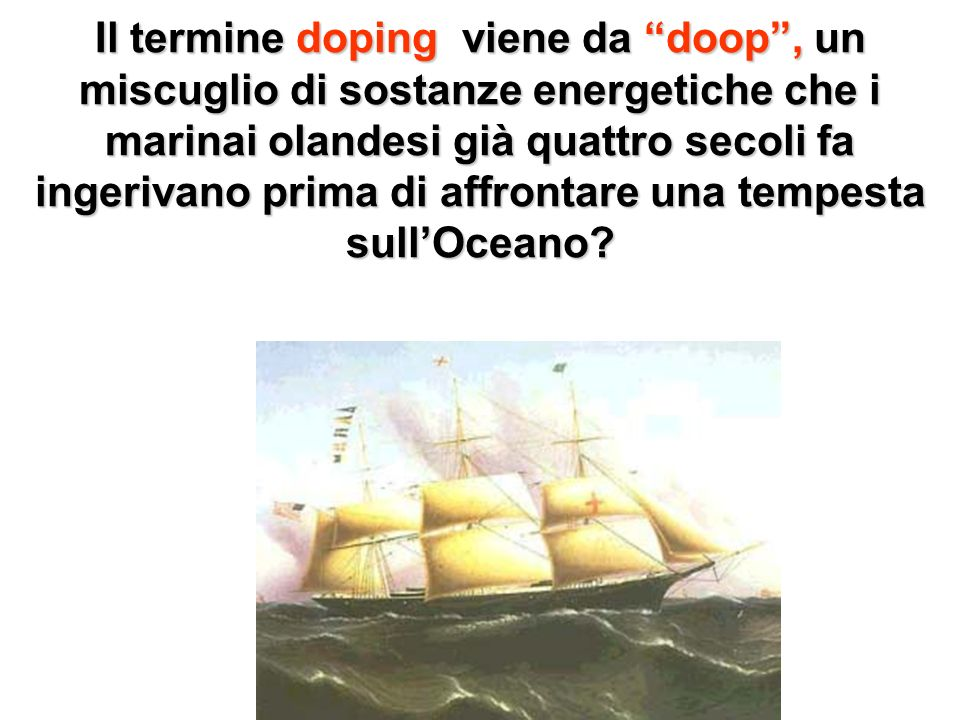 Il termine doping viene da doop, un miscuglio di sostanze energetiche che i marinai olandesi già quattro secoli fa ingerivano prima di affrontare una