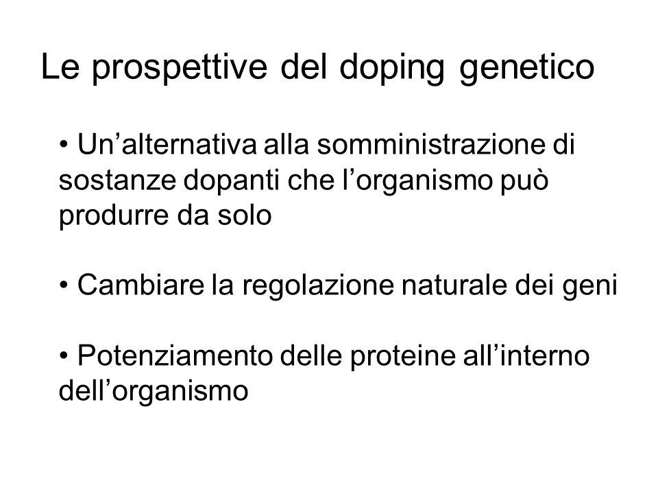 Unalternativa alla somministrazione di sostanze dopanti che lorganismo può produrre da solo Cambiare la regolazione naturale dei geni Potenziamento delle proteine allinterno dellorganismo Le prospettive del doping genetico
