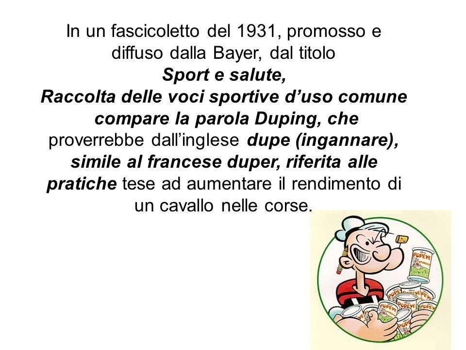 In un fascicoletto del 1931, promosso e diffuso dalla Bayer, dal titolo Sport e salute, Raccolta delle voci sportive duso comune compare la parola Duping, che proverrebbe dallinglese dupe (ingannare), simile al francese duper, riferita alle pratiche tese ad aumentare il rendimento di un cavallo nelle corse.