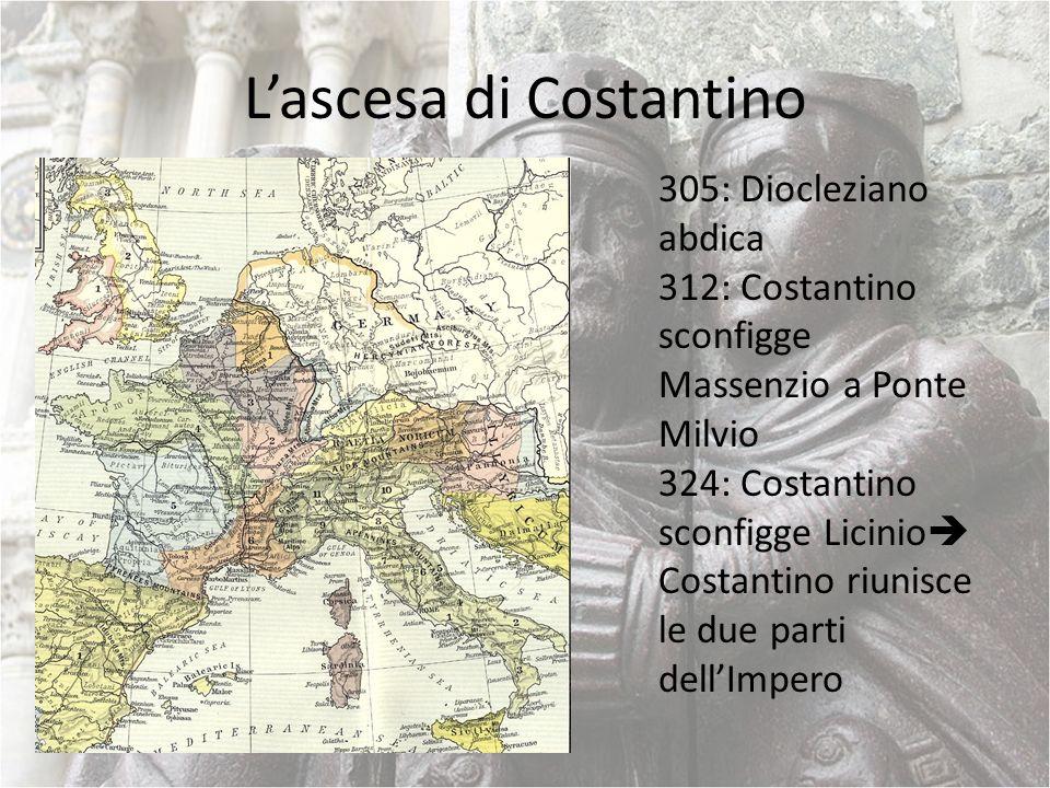 Lascesa di Costantino 305: Diocleziano abdica 312: Costantino sconfigge Massenzio a Ponte Milvio 324: Costantino sconfigge Licinio Costantino riunisce