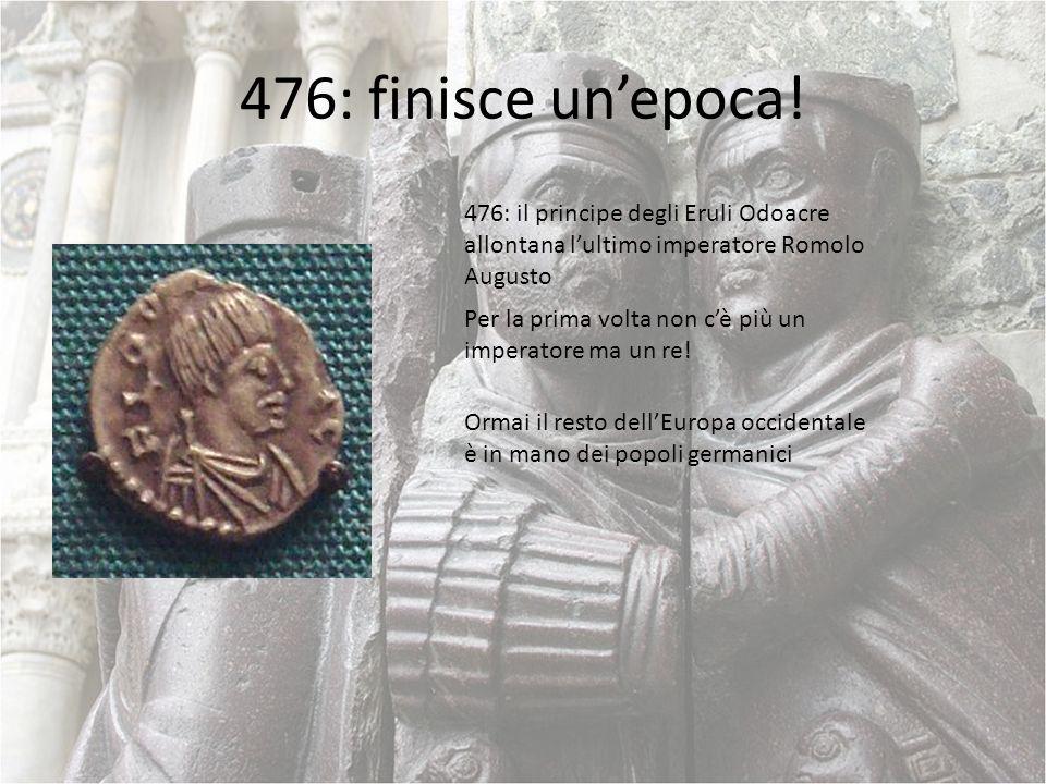476: finisce unepoca! 476: il principe degli Eruli Odoacre allontana lultimo imperatore Romolo Augusto Per la prima volta non cè più un imperatore ma