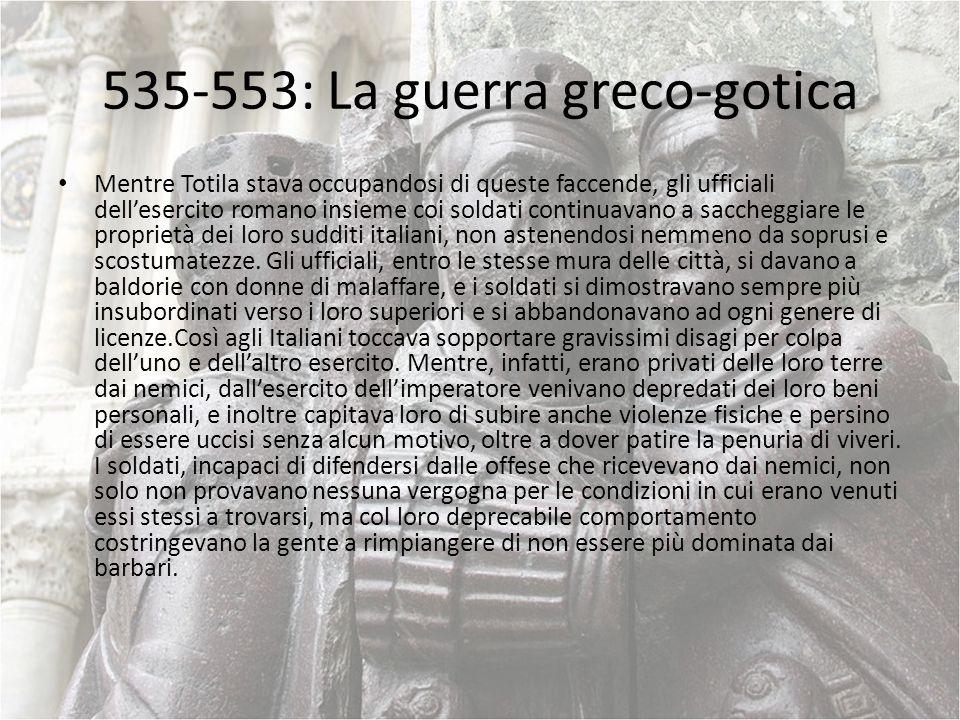 535-553: La guerra greco-gotica Mentre Totila stava occupandosi di queste faccende, gli ufficiali dellesercito romano insieme coi soldati continuavano