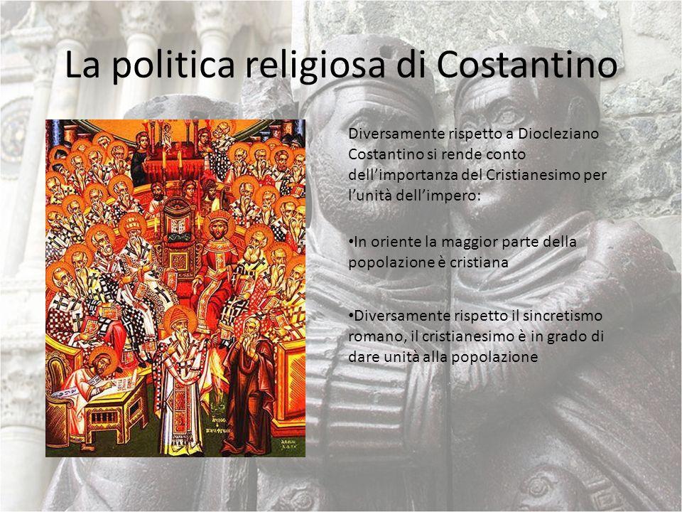 La politica religiosa di Costantino Diversamente rispetto a Diocleziano Costantino si rende conto dellimportanza del Cristianesimo per lunità dellimpe