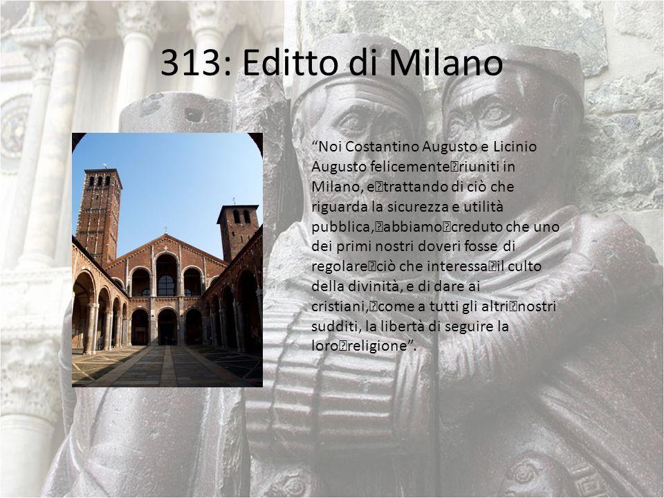 313: Editto di Milano Noi Costantino Augusto e Licinio Augusto felicemente riuniti in Milano, e trattando di ciò che riguarda la sicurezza e utilità p