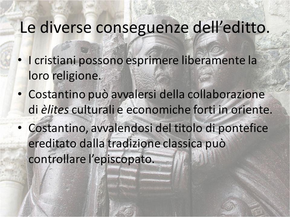 Le diverse conseguenze delleditto. I cristiani possono esprimere liberamente la loro religione. Costantino può avvalersi della collaborazione di èlite