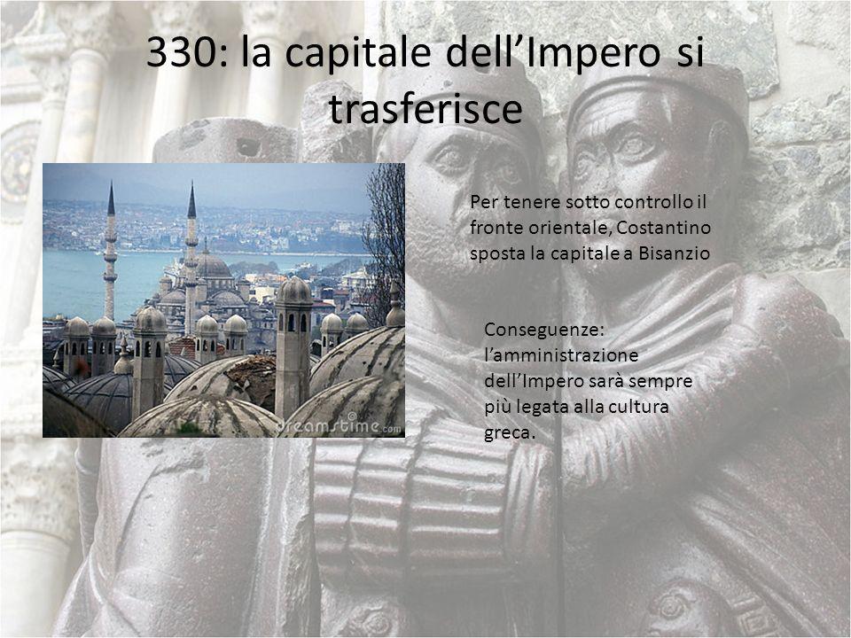 330: la capitale dellImpero si trasferisce Per tenere sotto controllo il fronte orientale, Costantino sposta la capitale a Bisanzio Conseguenze: lammi