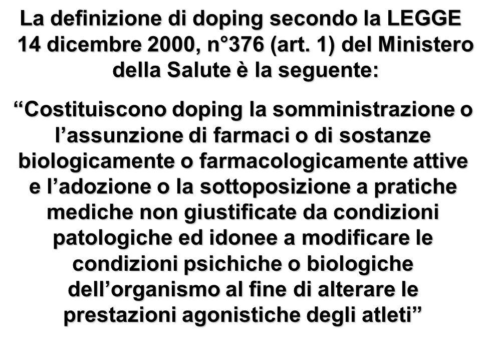 La definizione di doping secondo la LEGGE 14 dicembre 2000, n°376 (art. 1) del Ministero della Salute è la seguente: Costituiscono doping la somminist