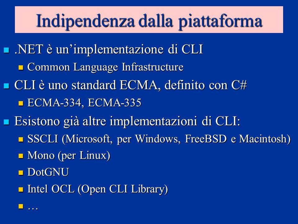 Indipendenza dalla piattaforma.NET è unimplementazione di CLI.NET è unimplementazione di CLI Common Language Infrastructure Common Language Infrastructure CLI è uno standard ECMA, definito con C# CLI è uno standard ECMA, definito con C# ECMA-334, ECMA-335 ECMA-334, ECMA-335 Esistono già altre implementazioni di CLI: Esistono già altre implementazioni di CLI: SSCLI (Microsoft, per Windows, FreeBSD e Macintosh) SSCLI (Microsoft, per Windows, FreeBSD e Macintosh) Mono (per Linux) Mono (per Linux) DotGNU DotGNU Intel OCL (Open CLI Library) Intel OCL (Open CLI Library) …