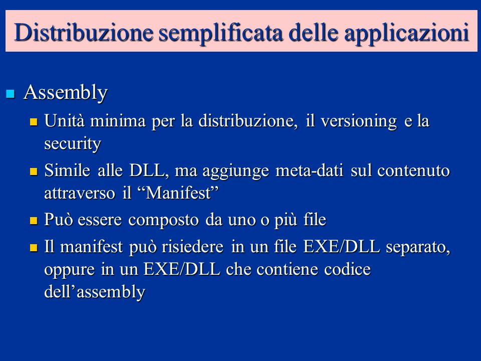 Distribuzione semplificata delle applicazioni Assembly Assembly Unità minima per la distribuzione, il versioning e la security Unità minima per la distribuzione, il versioning e la security Simile alle DLL, ma aggiunge meta-dati sul contenuto attraverso il Manifest Simile alle DLL, ma aggiunge meta-dati sul contenuto attraverso il Manifest Può essere composto da uno o più file Può essere composto da uno o più file Il manifest può risiedere in un file EXE/DLL separato, oppure in un EXE/DLL che contiene codice dellassembly Il manifest può risiedere in un file EXE/DLL separato, oppure in un EXE/DLL che contiene codice dellassembly