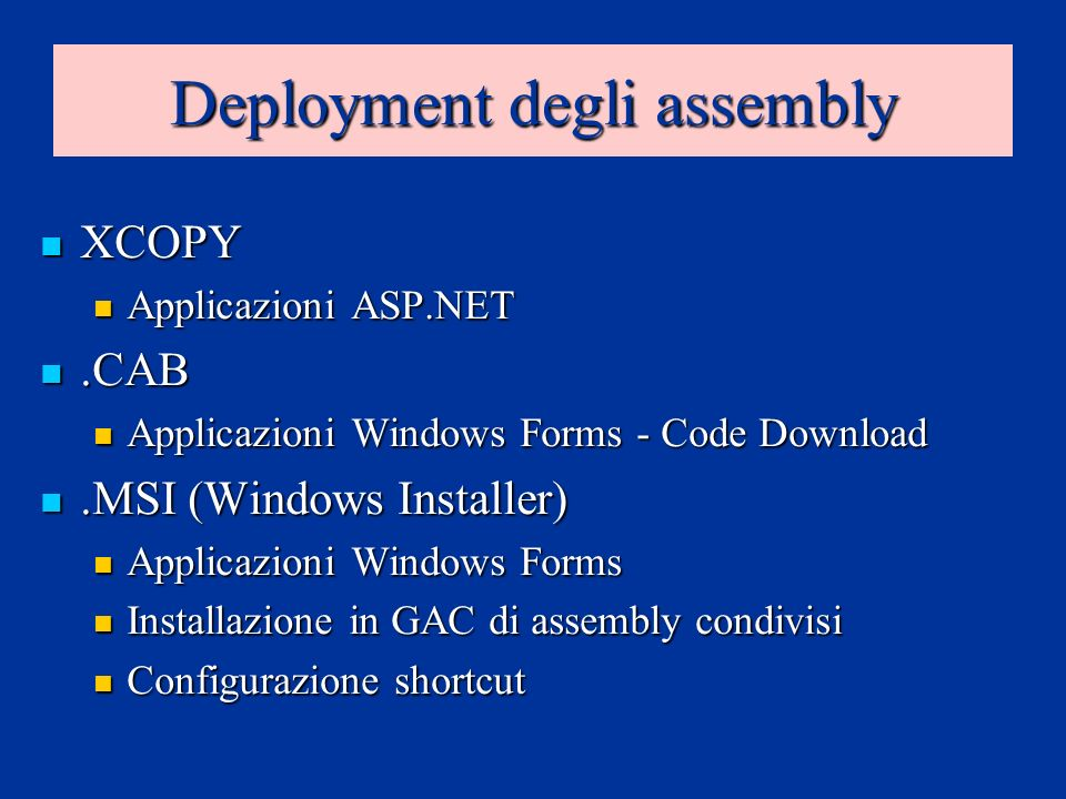 Deployment degli assembly XCOPY XCOPY Applicazioni ASP.NET Applicazioni ASP.NET.CAB.CAB Applicazioni Windows Forms - Code Download Applicazioni Windows Forms - Code Download.MSI (Windows Installer).MSI (Windows Installer) Applicazioni Windows Forms Applicazioni Windows Forms Installazione in GAC di assembly condivisi Installazione in GAC di assembly condivisi Configurazione shortcut Configurazione shortcut