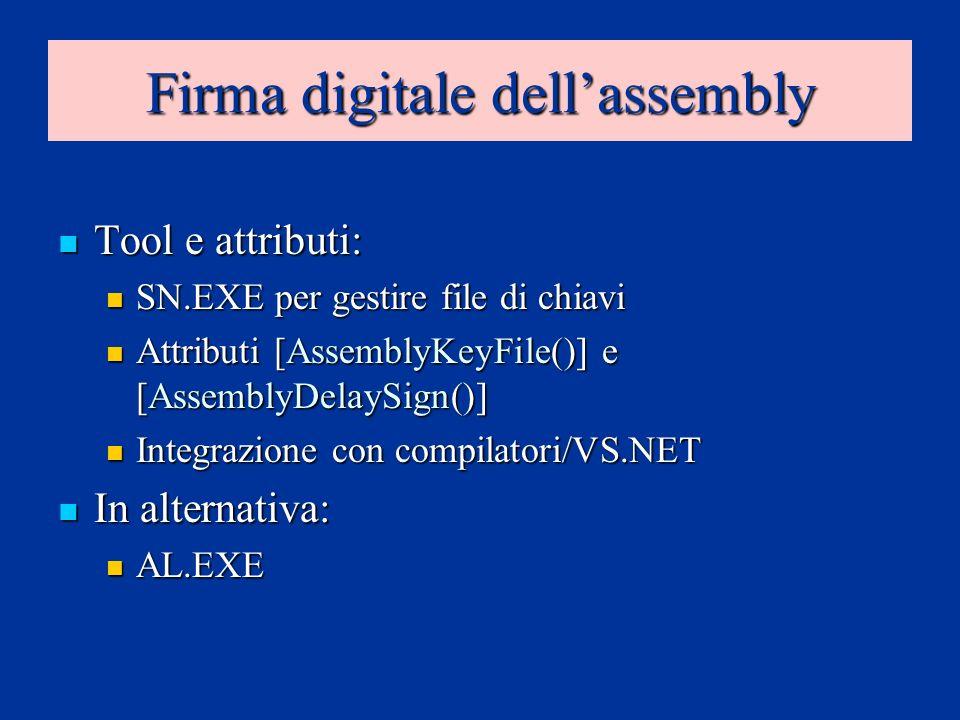 Firma digitale dellassembly Tool e attributi: Tool e attributi: SN.EXE per gestire file di chiavi SN.EXE per gestire file di chiavi Attributi [AssemblyKeyFile()] e [AssemblyDelaySign()] Attributi [AssemblyKeyFile()] e [AssemblyDelaySign()] Integrazione con compilatori/VS.NET Integrazione con compilatori/VS.NET In alternativa: In alternativa: AL.EXE AL.EXE