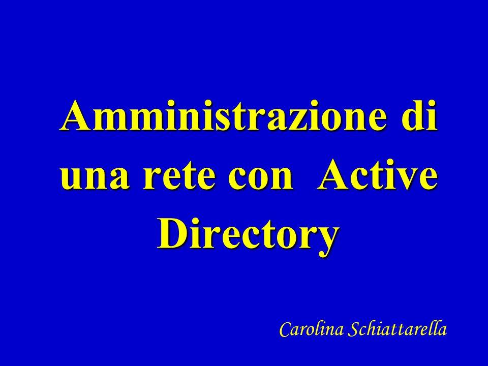 Amministrazione di una rete con Active Directory Carolina Schiattarella