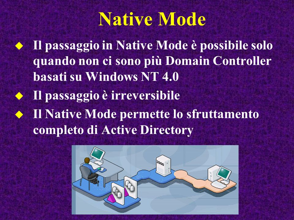 Native Mode Il passaggio in Native Mode è possibile solo quando non ci sono più Domain Controller basati su Windows NT 4.0 Il passaggio è irreversibile Il Native Mode permette lo sfruttamento completo di Active Directory