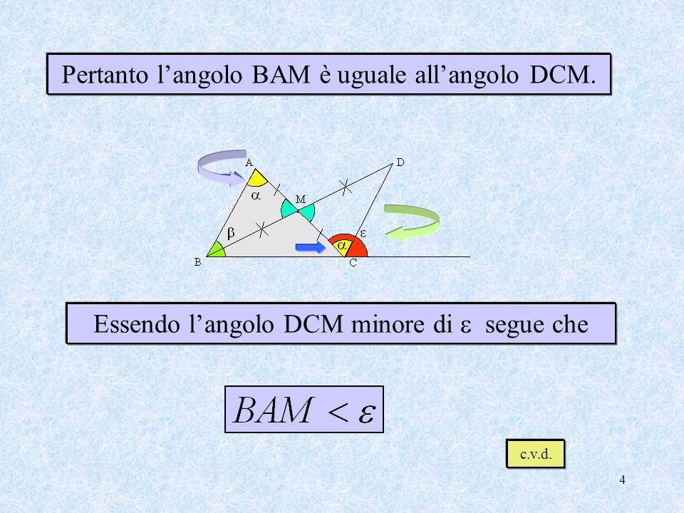3 Unendo D con C vengono a formarsi i triangoli AMB e CMD. AMB CMD Questi due triangoli hanno: perché opposti al vertice BM = DM, per costruzione AM =