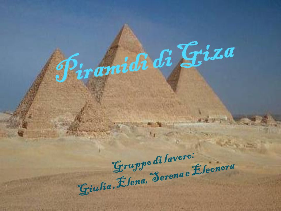 Piramidi di Giza Gruppo di lavoro: Giulia,Elena, Serena e Eleonora