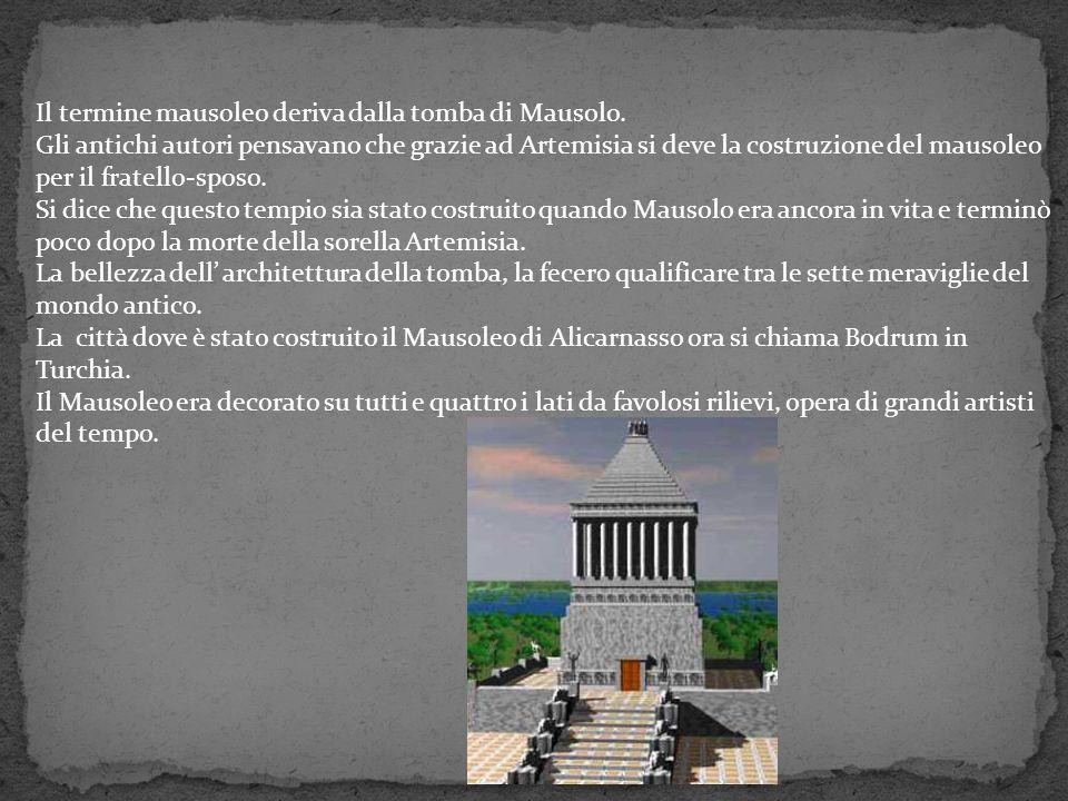 Il termine mausoleo deriva dalla tomba di Mausolo. Gli antichi autori pensavano che grazie ad Artemisia si deve la costruzione del mausoleo per il fra