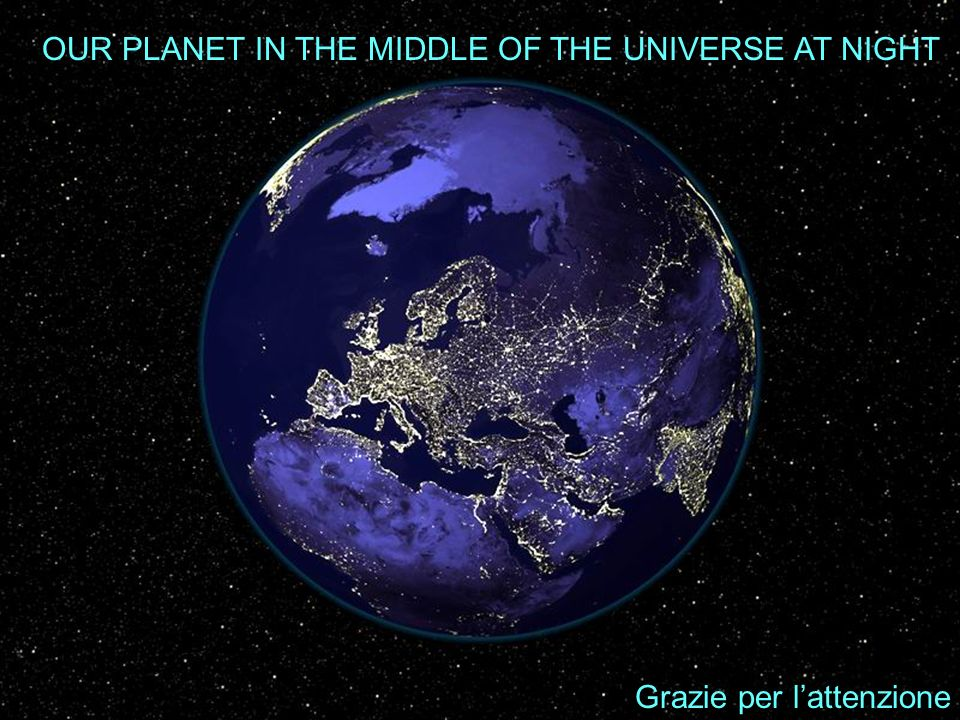 OUR PLANET IN THE MIDDLE OF THE UNIVERSE AT NIGHT Grazie per lattenzione