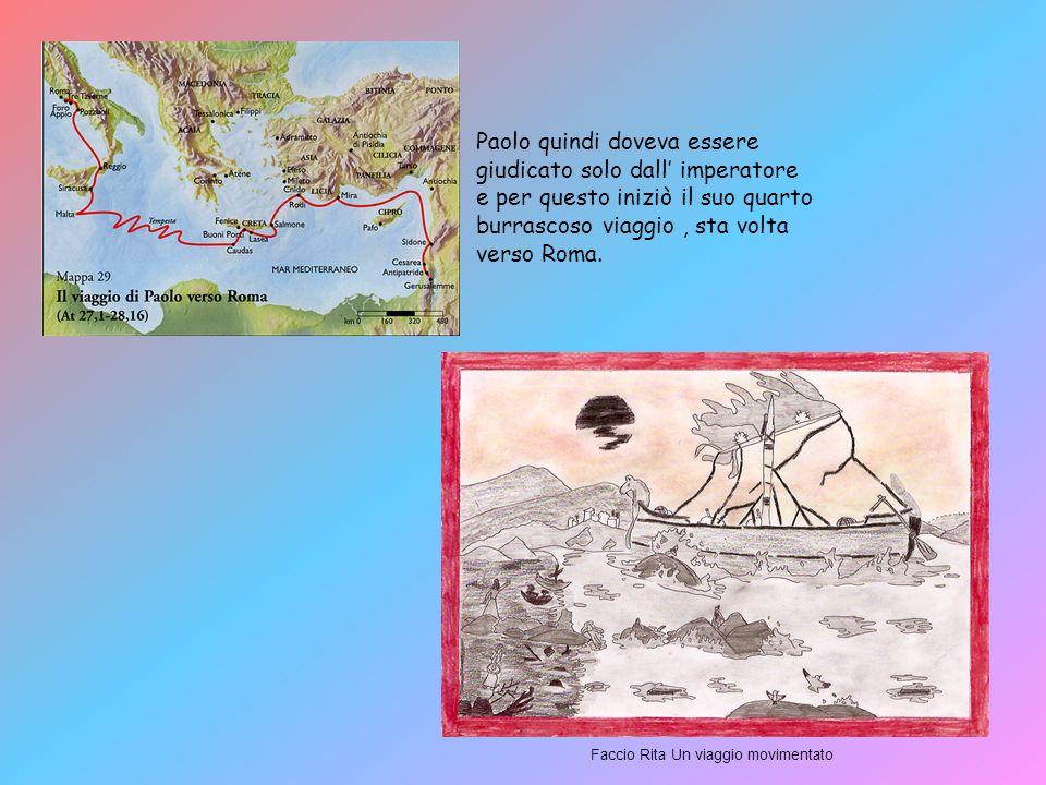 Paolo quindi doveva essere giudicato solo dall imperatore e per questo iniziò il suo quarto burrascoso viaggio, sta volta verso Roma.