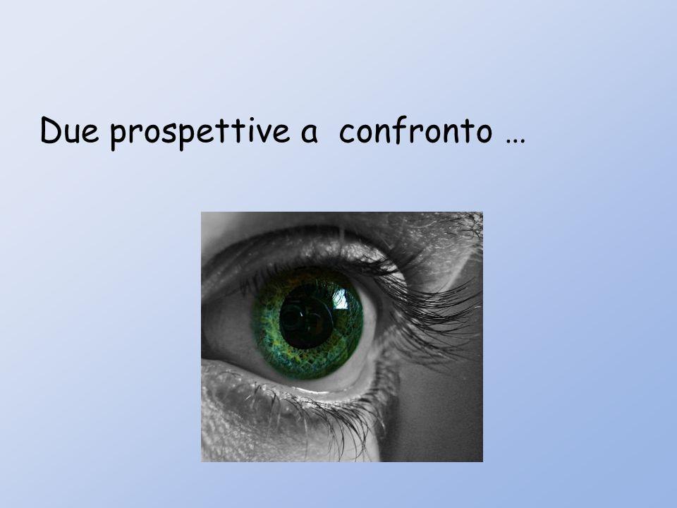 Due prospettive a confronto …