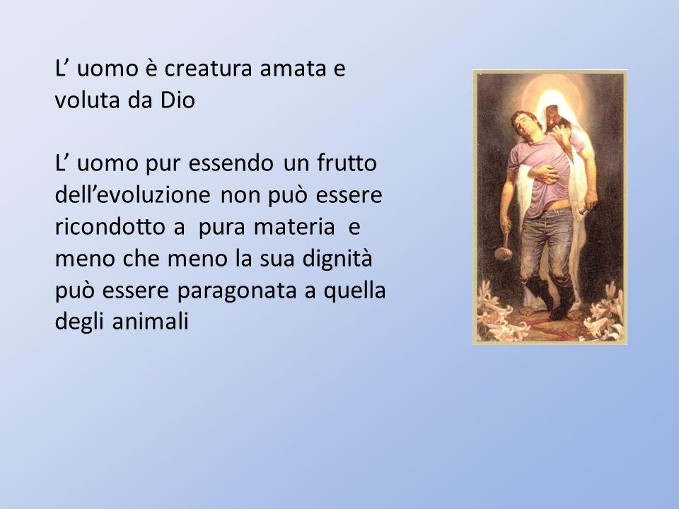 L uomo è creatura amata e voluta da Dio L uomo pur essendo un frutto dellevoluzione non può essere ricondotto a pura materia e meno che meno la sua dignità può essere paragonata a quella degli animali
