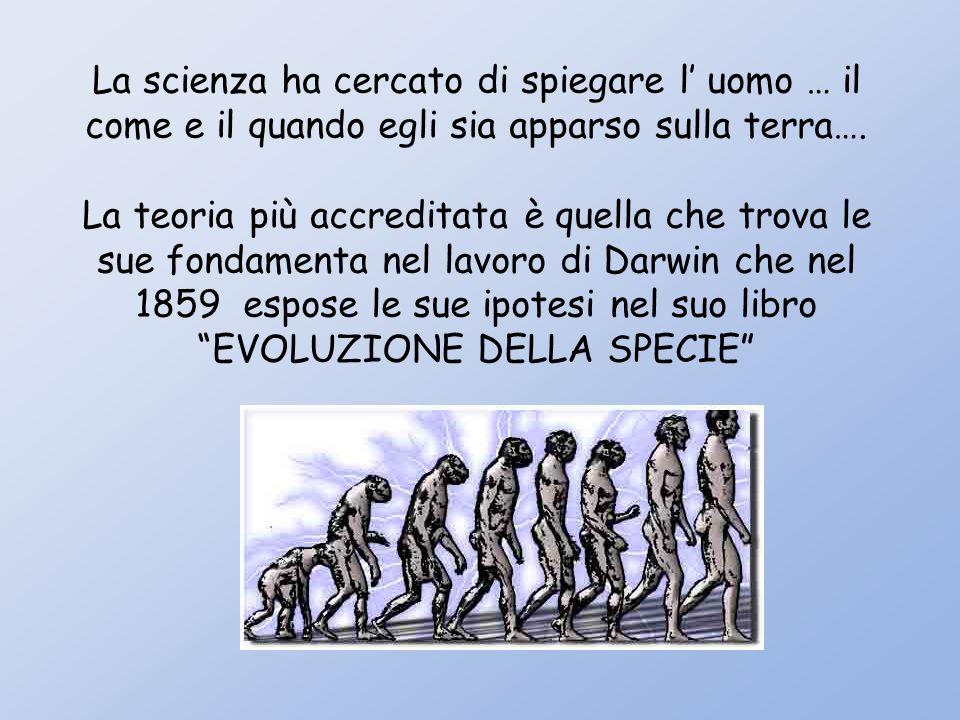 La scienza ha cercato di spiegare l uomo … il come e il quando egli sia apparso sulla terra….