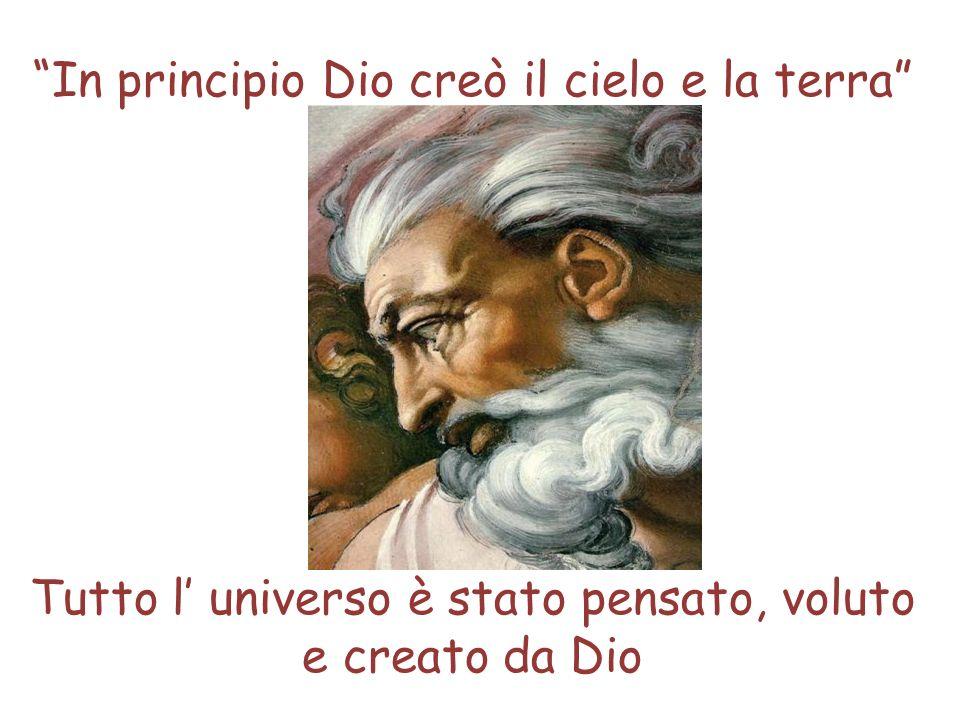 In principio Dio creò il cielo e la terra Tutto l universo è stato pensato, voluto e creato da Dio