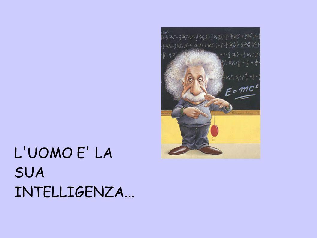 L'UOMO E' LA SUA INTELLIGENZA...