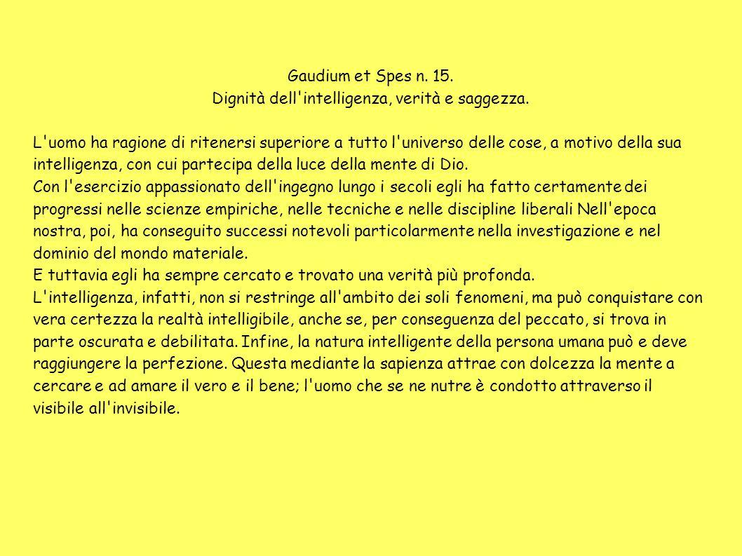 Gaudium et Spes n. 15. Dignità dell'intelligenza, verità e saggezza. L'uomo ha ragione di ritenersi superiore a tutto l'universo delle cose, a motivo