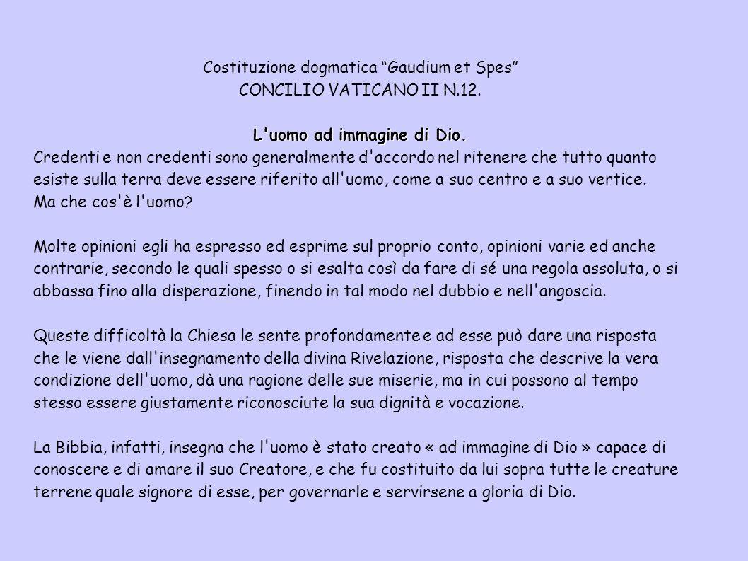 Costituzione dogmatica Gaudium et Spes CONCILIO VATICANO II N.12. L'uomo ad immagine di Dio. Credenti e non credenti sono generalmente d'accordo nel r